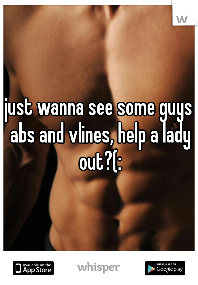 just wanna see some guys abs and vlines, help a lady out?(: