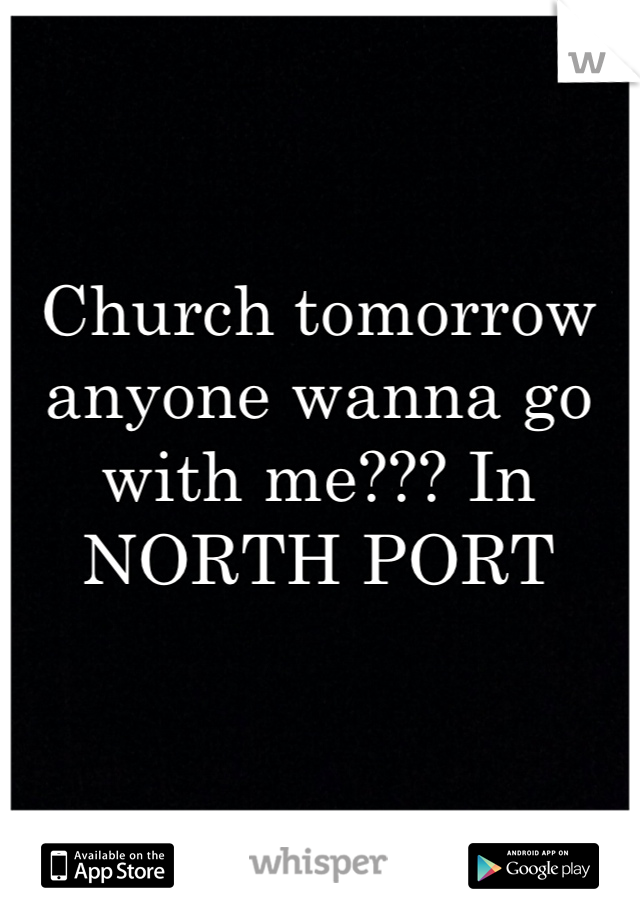 Church tomorrow anyone wanna go with me??? In NORTH PORT