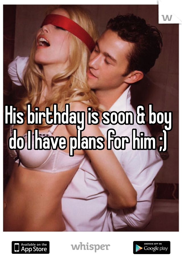 His birthday is soon & boy do I have plans for him ;)