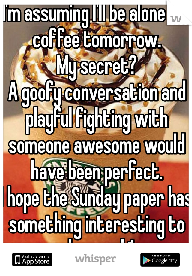 I'm assuming I'll be alone for coffee tomorrow. My secret? A goofy conversation and playful fighting with someone awesome would have been perfect. I hope the Sunday paper has something interesting to read around 1pm