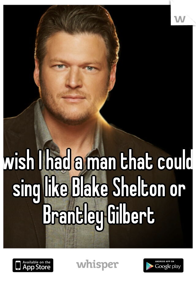 wish I had a man that could sing like Blake Shelton or Brantley Gilbert