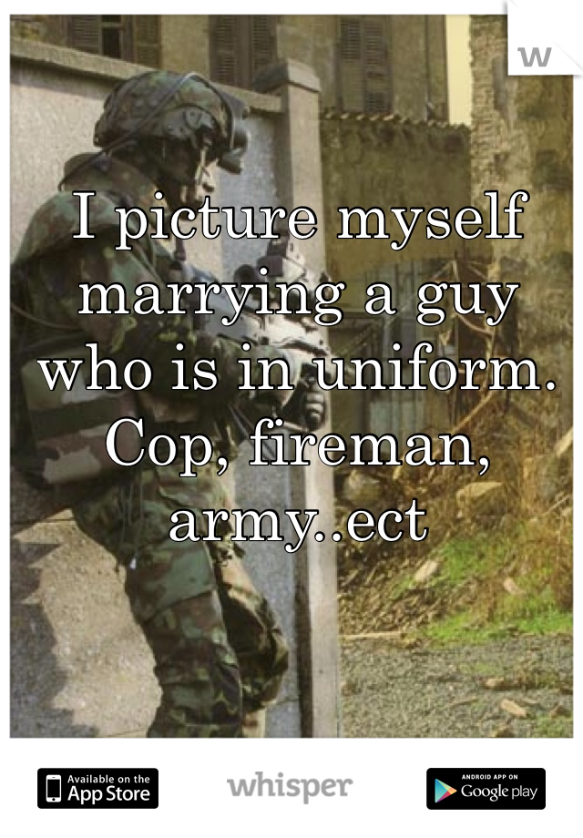 I picture myself marrying a guy who is in uniform. Cop, fireman, army..ect