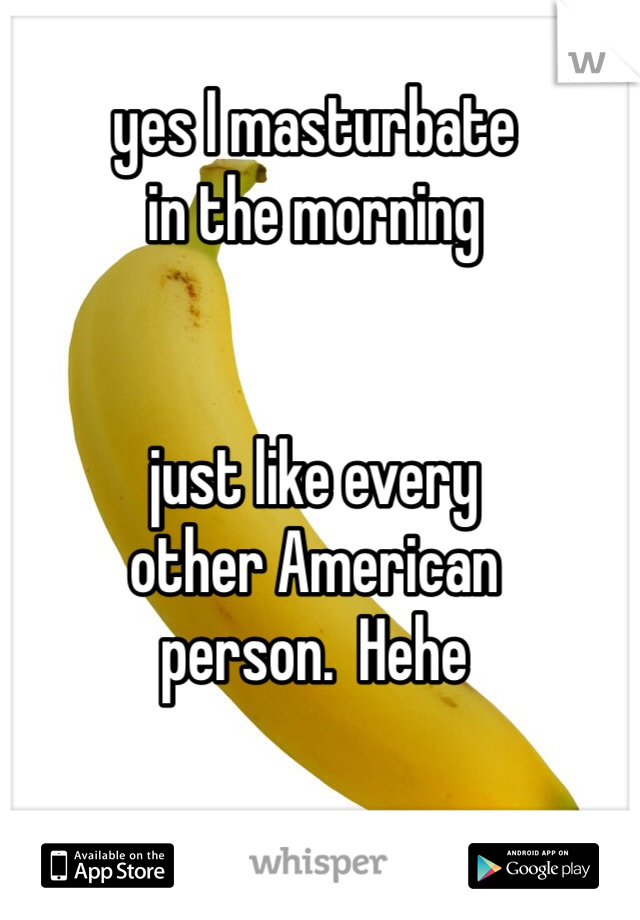 yes I masturbate  in the morning   just like every  other American  person.  Hehe