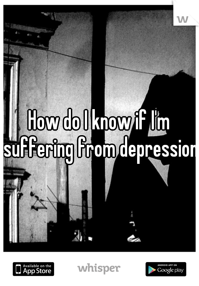 How do I know if I'm suffering from depression?