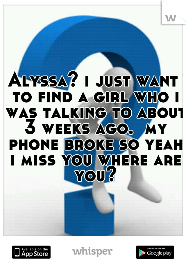 Alyssa? i just want to find a girl who i was talking to about 3 weeks ago.  my phone broke so yeah i miss you where are you?