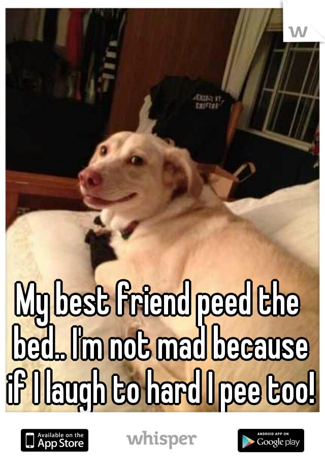 My best friend peed the bed.. I'm not mad because if I laugh to hard I pee too! It happens