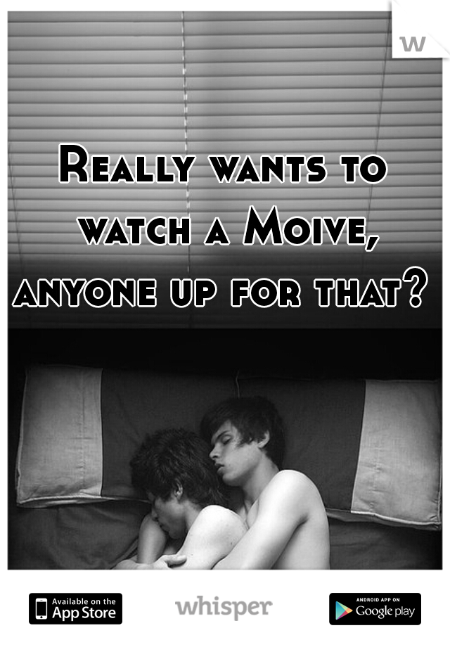Really wants to watch a Moive, anyone up for that?