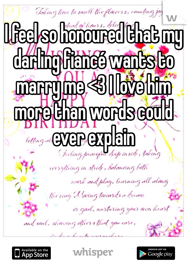 I feel so honoured that my darling fiancé wants to marry me <3 I love him more than words could ever explain