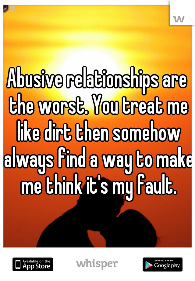 Abusive relationships are the worst. You treat me like dirt then somehow always find a way to make me think it's my fault.
