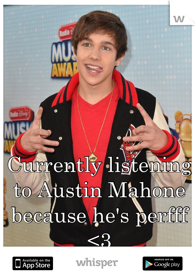 Currently listening to Austin Mahone because he's perfff <3