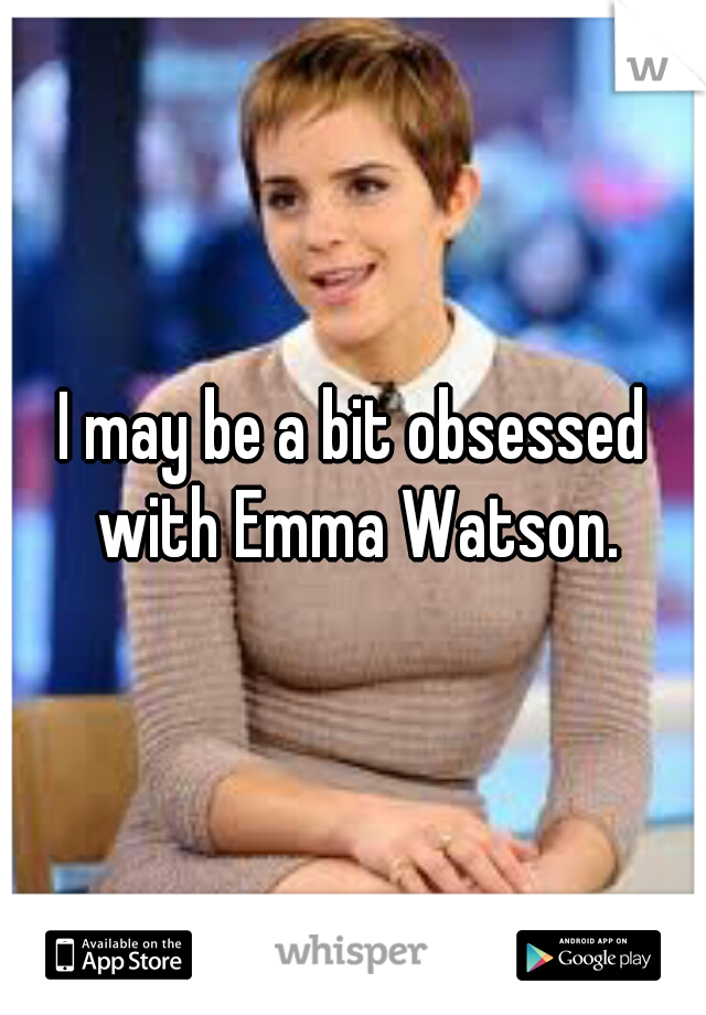 I may be a bit obsessed with Emma Watson.