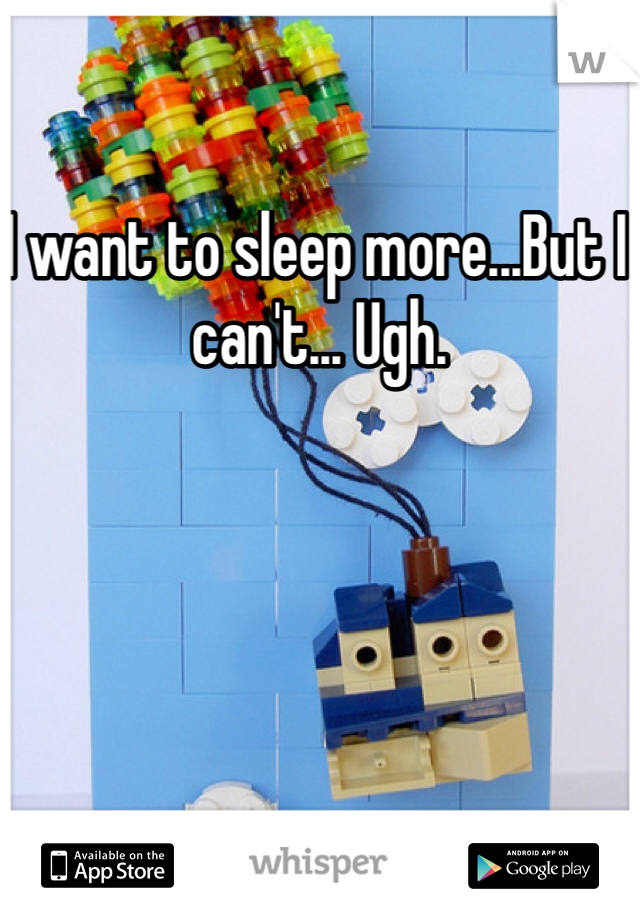 I want to sleep more...But I can't... Ugh.