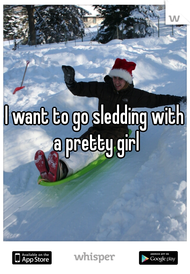 I want to go sledding with a pretty girl