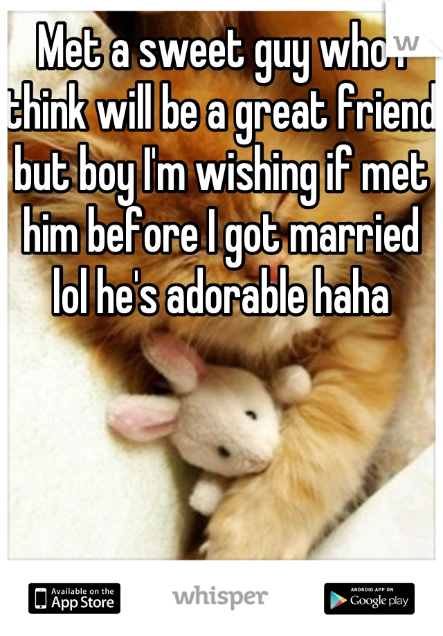 Met a sweet guy who I think will be a great friend but boy I'm wishing if met him before I got married lol he's adorable haha