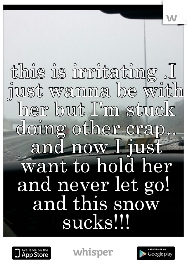 this is irritating .I just wanna be with her but I'm stuck doing other crap.. and now I just want to hold her and never let go!  and this snow sucks!!!