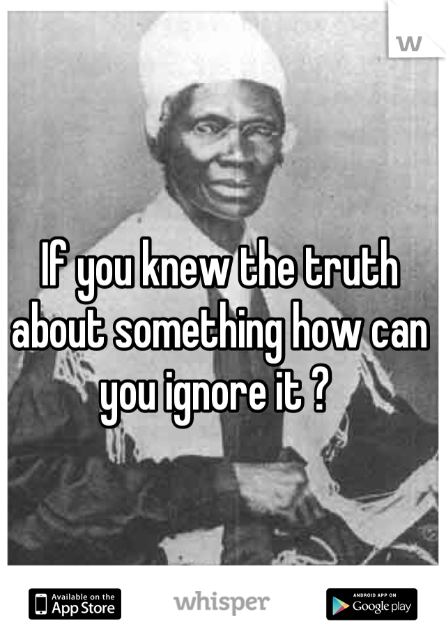 If you knew the truth about something how can you ignore it ?