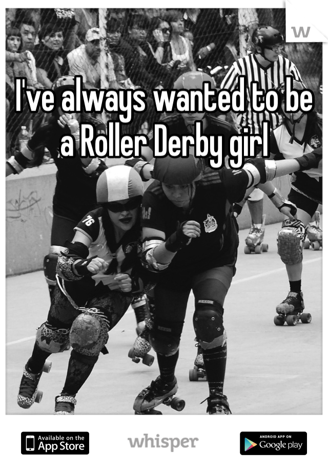 I've always wanted to be a Roller Derby girl
