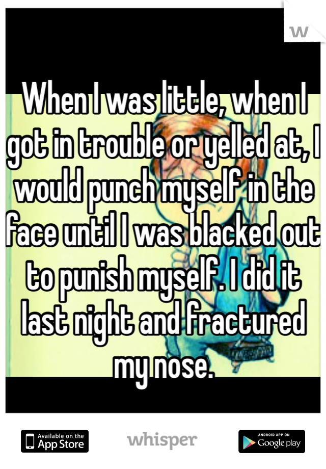 When I was little, when I got in trouble or yelled at, I would punch myself in the face until I was blacked out to punish myself. I did it last night and fractured my nose.