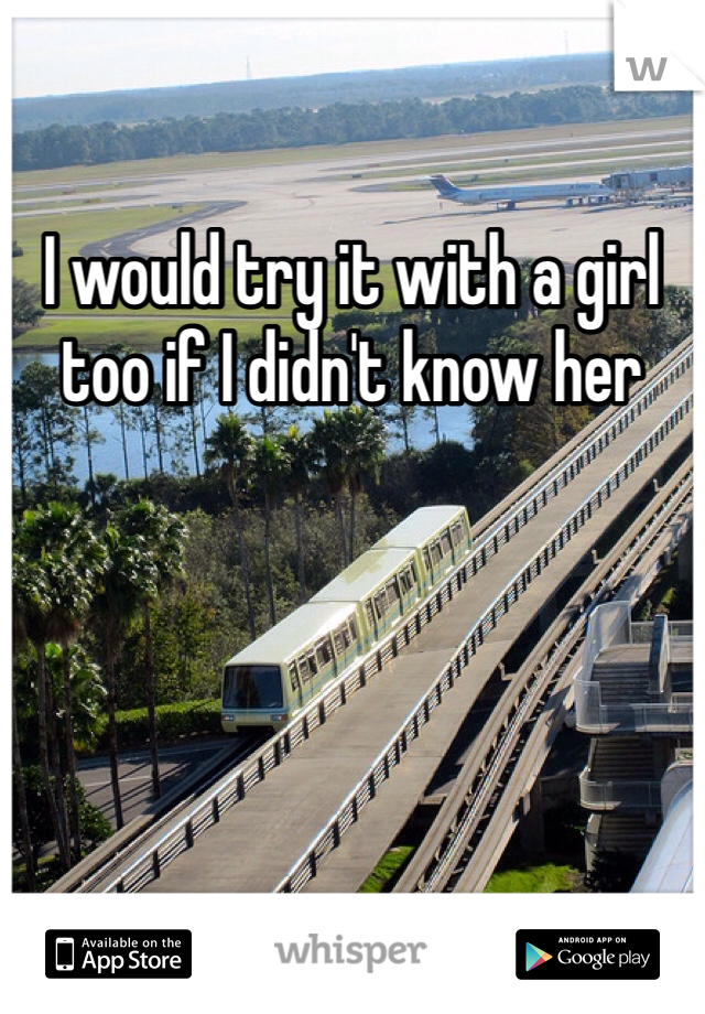 I would try it with a girl too if I didn't know her