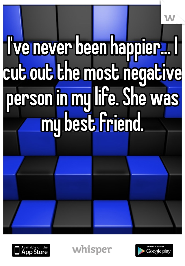 I've never been happier... I cut out the most negative person in my life. She was my best friend.