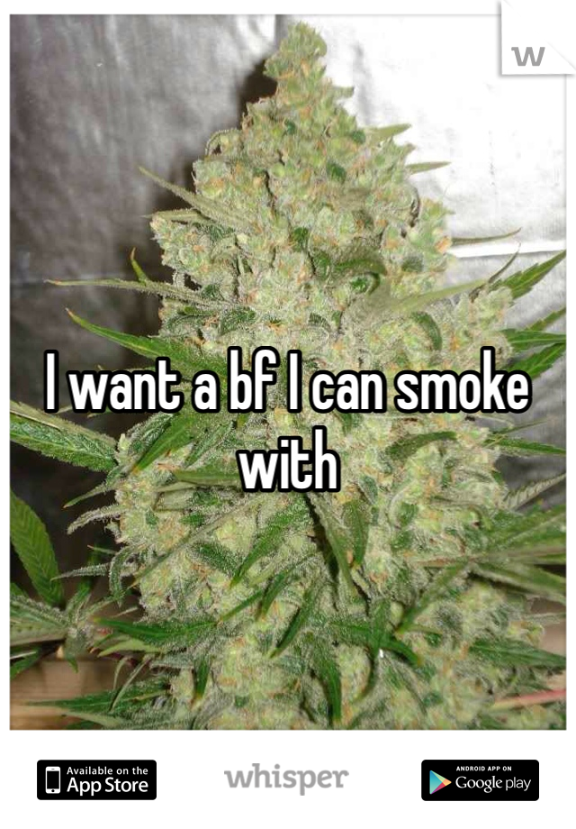 I want a bf I can smoke with