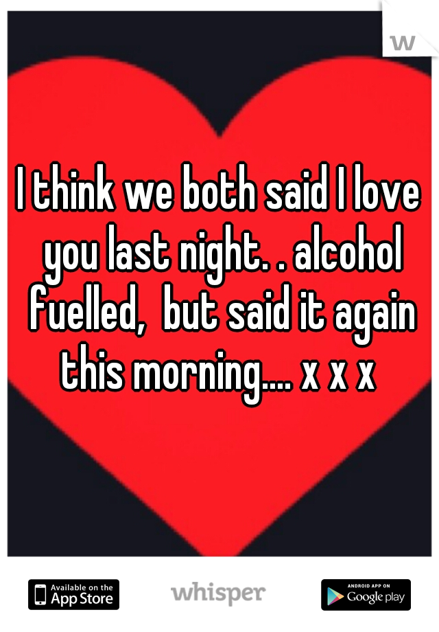 I think we both said I love you last night. . alcohol fuelled,  but said it again this morning.... x x x