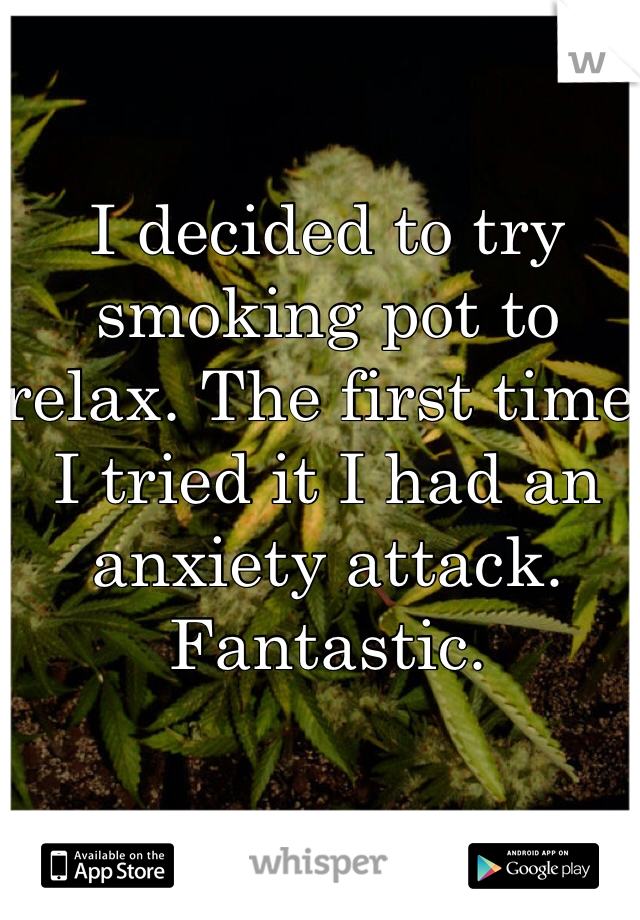 I decided to try smoking pot to relax. The first time I tried it I had an anxiety attack. Fantastic.
