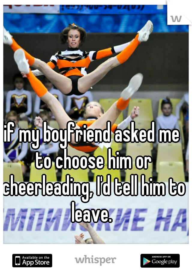 if my boyfriend asked me to choose him or cheerleading, I'd tell him to leave.