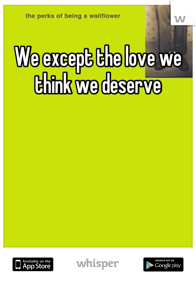 We except the love we think we deserve