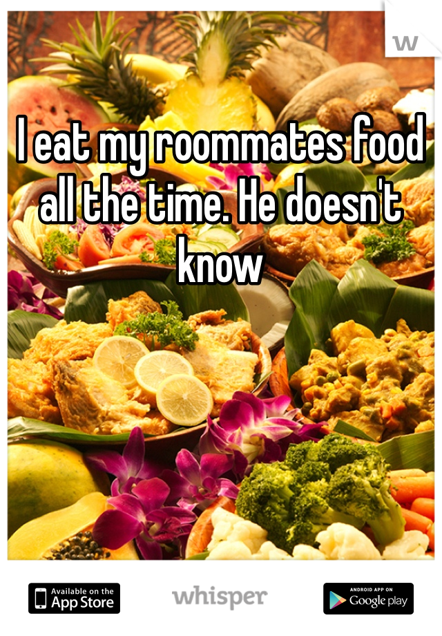 I eat my roommates food all the time. He doesn't know