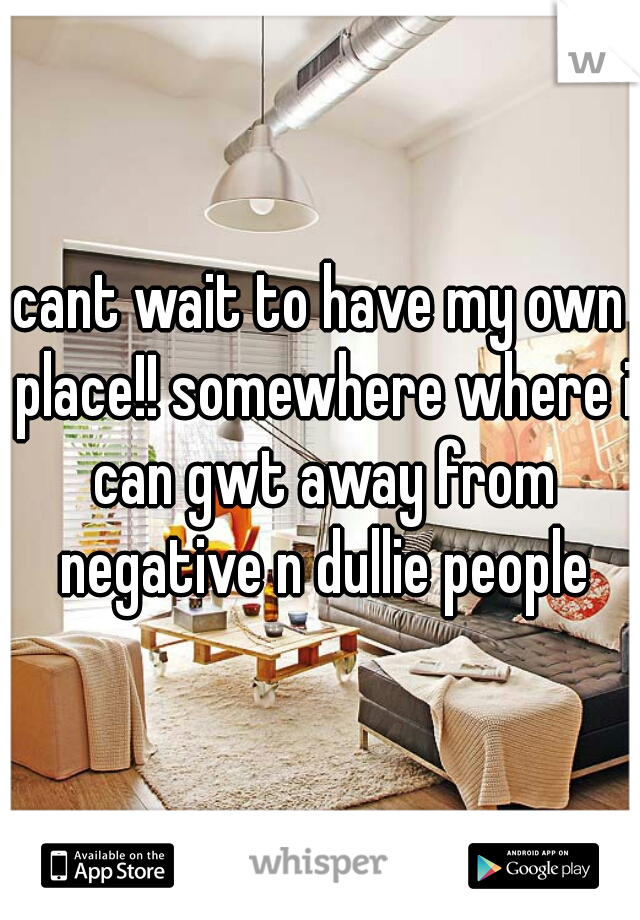 cant wait to have my own place!! somewhere where i can gwt away from negative n dullie people