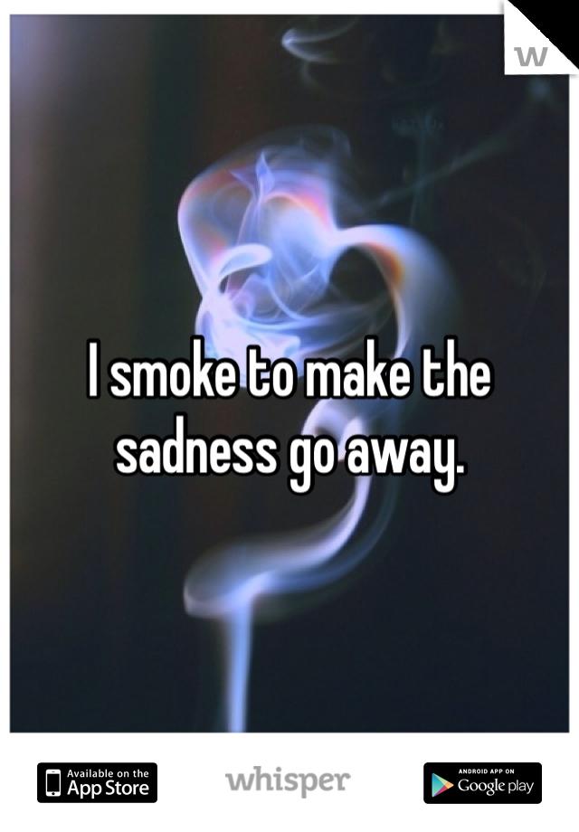 I smoke to make the sadness go away.