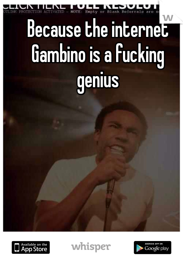 Because the internet  Gambino is a fucking genius