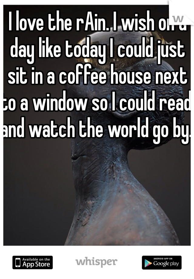 I love the rAin. I wish on a day like today I could just sit in a coffee house next to a window so I could read and watch the world go by.