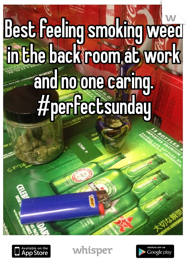 Best feeling smoking weed in the back room at work and no one caring. #perfectsunday