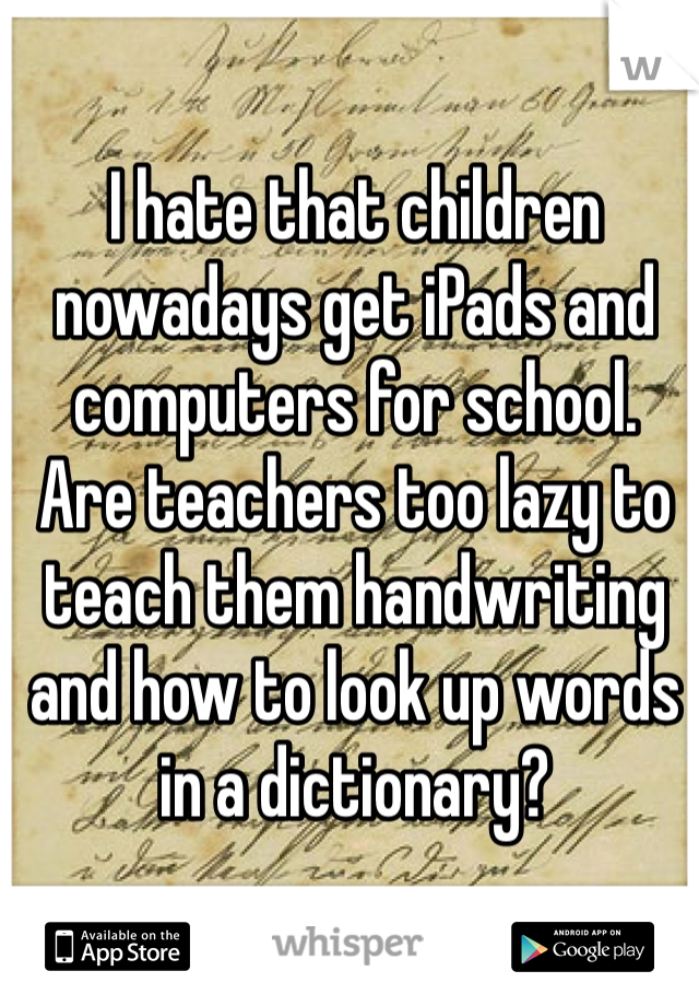 I hate that children nowadays get iPads and computers for school.  Are teachers too lazy to teach them handwriting and how to look up words in a dictionary?