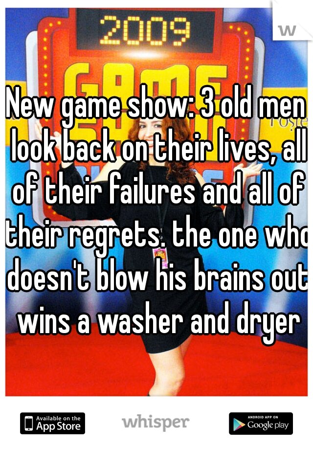 New game show: 3 old men look back on their lives, all of their failures and all of their regrets. the one who doesn't blow his brains out wins a washer and dryer