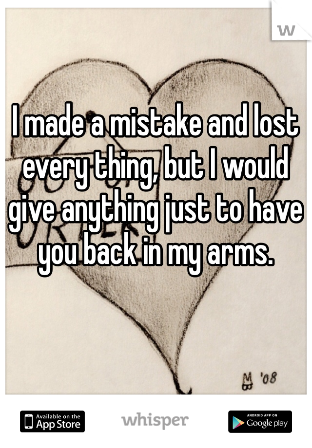 I made a mistake and lost every thing, but I would give anything just to have you back in my arms.