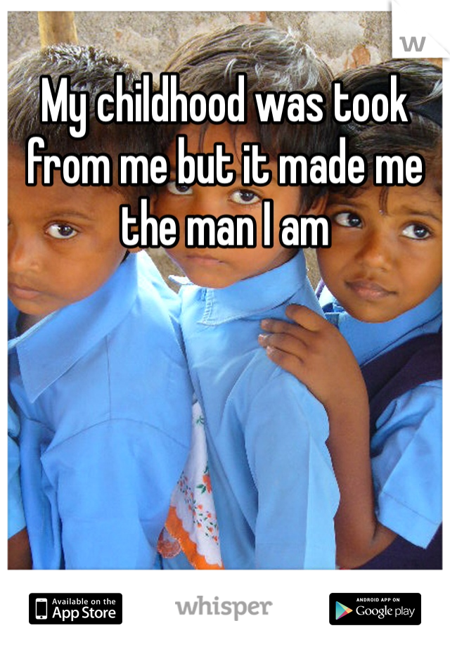 My childhood was took from me but it made me the man I am