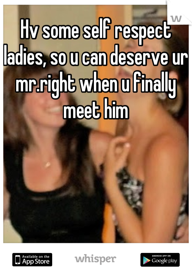 Hv some self respect ladies, so u can deserve ur mr.right when u finally meet him