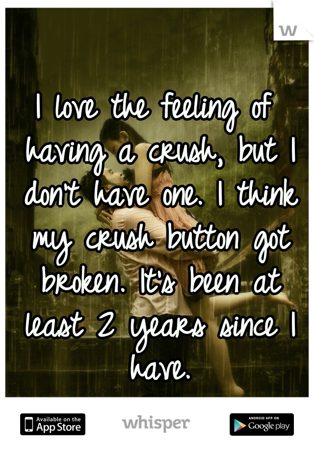 I love the feeling of having a crush, but I don't have one. I think my crush button got broken. It's been at least 2 years since I have.