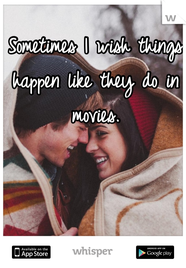 Sometimes I wish things happen like they do in movies.