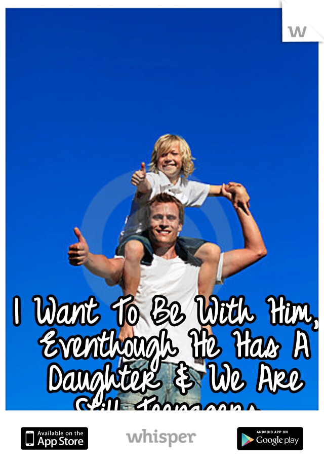 I Want To Be With Him, Eventhough He Has A Daughter & We Are Still Teenagers