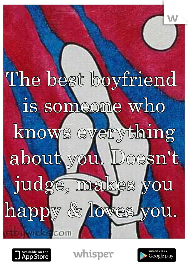 The best boyfriend is someone who knows everything about you. Doesn't judge, makes you happy & loves you.