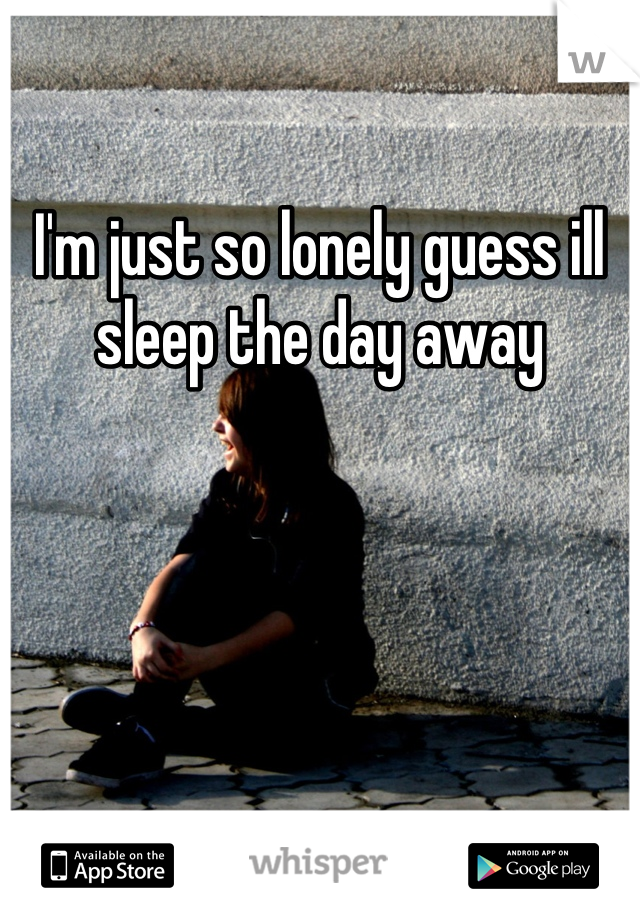 I'm just so lonely guess ill sleep the day away