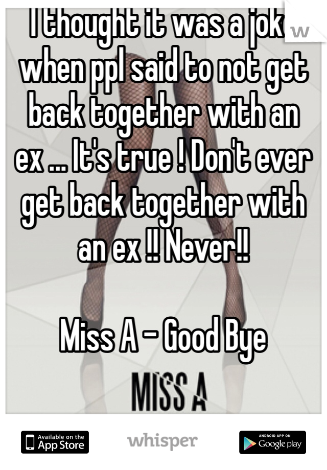 I thought it was a joke when ppl said to not get back together with an ex ... It's true ! Don't ever get back together with an ex !! Never!!  Miss A - Good Bye
