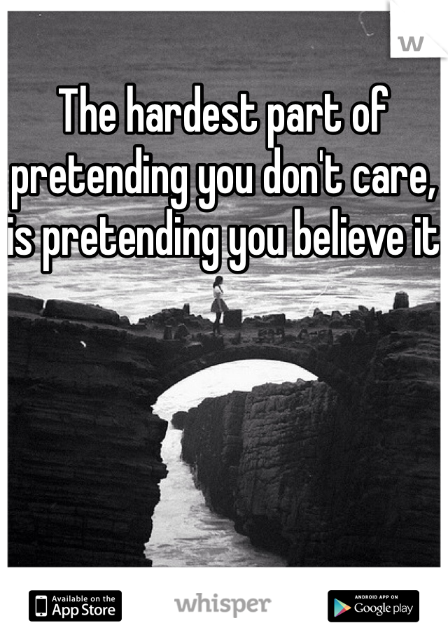 The hardest part of pretending you don't care, is pretending you believe it