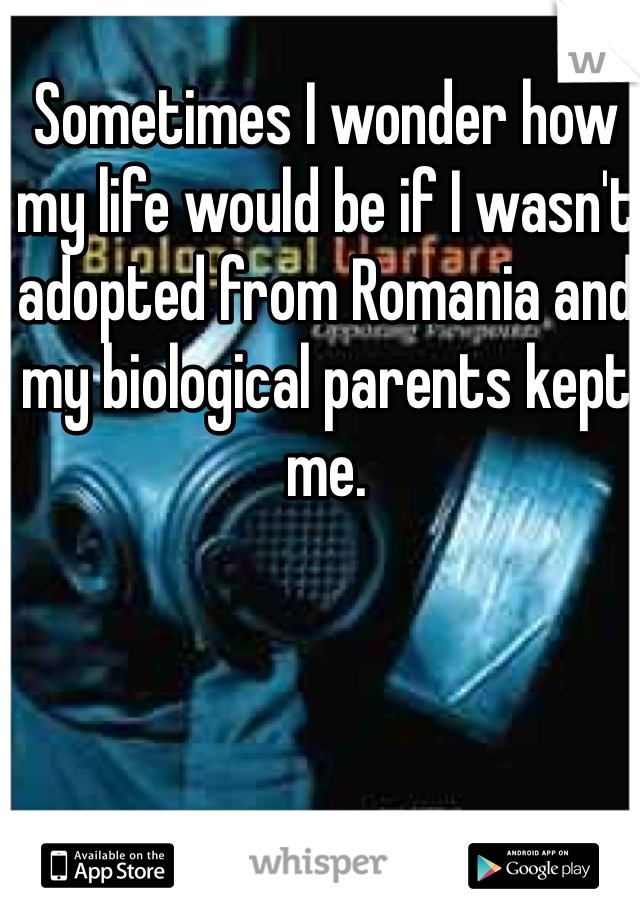 Sometimes I wonder how my life would be if I wasn't adopted from Romania and my biological parents kept me.
