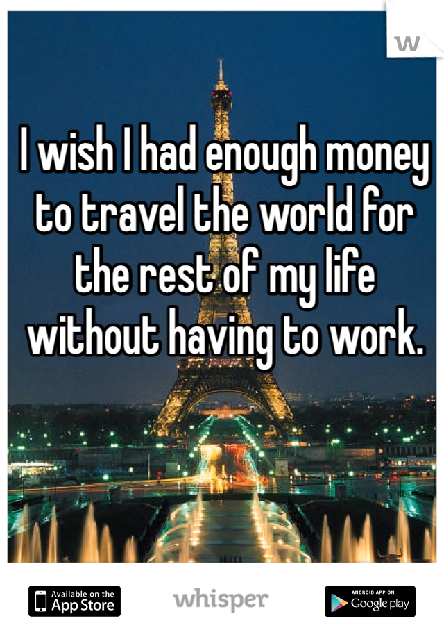 I wish I had enough money to travel the world for the rest of my life without having to work.