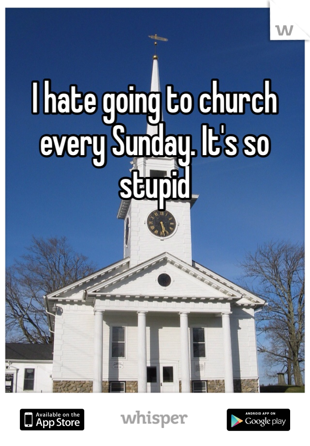 I hate going to church every Sunday. It's so stupid